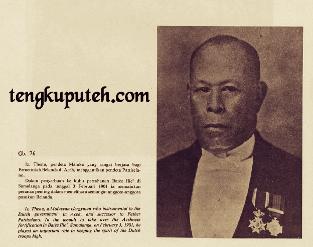 Izzat Thenu, pendeta Maluku yang sangat berjasa bagi Pemerintah Belanda di Aceh, menggantikan pendeta Pattiselano. Dalam penyerbuan ke kubu pertahanan Batee Illiek di Samalanga pada tanggal 3 Februari 1901 ia memainkan peranan penting dalam memelihara semangat anggota-anggota pasukan Belanda.